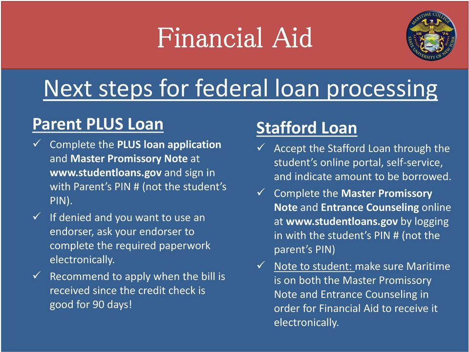 Stafford Loan Accept the Stafford Loan through the student s online portal, self service, and indicate amount to be borrowed. Complete the Master Promissory Note and Entrance Counseling online at www.