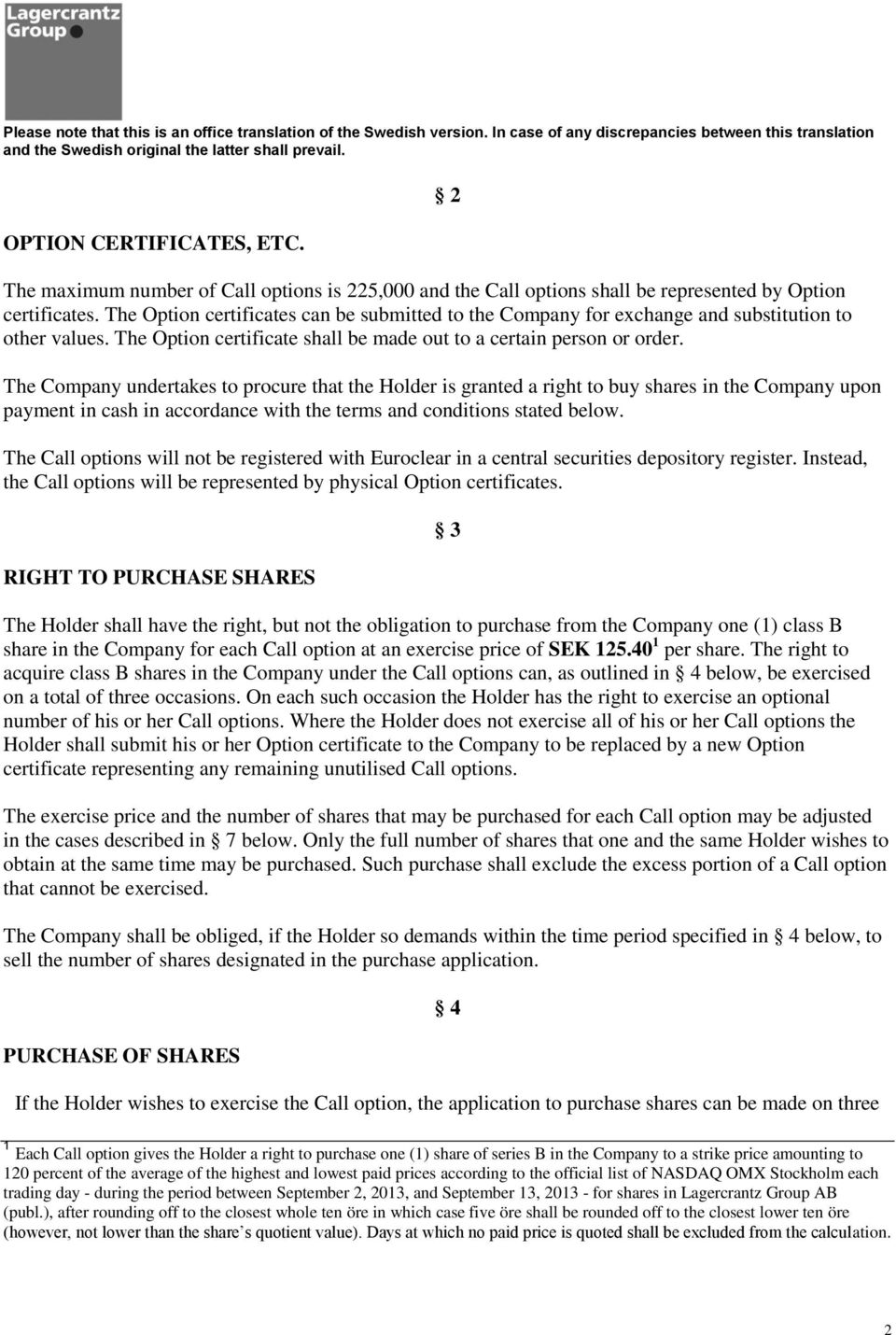 2 The Company undertakes to procure that the Holder is granted a right to buy shares in the Company upon payment in cash in accordance with the terms and conditions stated below.