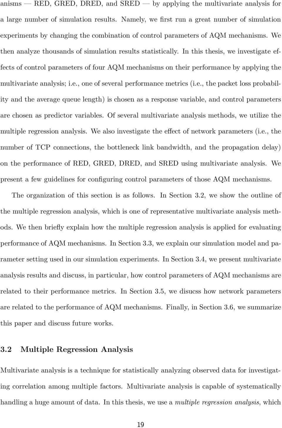 In this thesis, we investigate effects of control parameters of four AQM mechanisms on their performance by applying the multivariate analysis; i.e., one of several performance metrics (i.e., the packet loss probability and the average queue length) is chosen as a response variable, and control parameters are chosen as predictor variables.