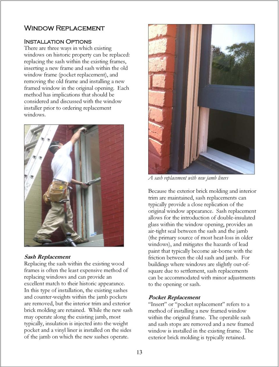 Each method has implications that should be considered and discussed with the window installer prior to ordering replacement windows.