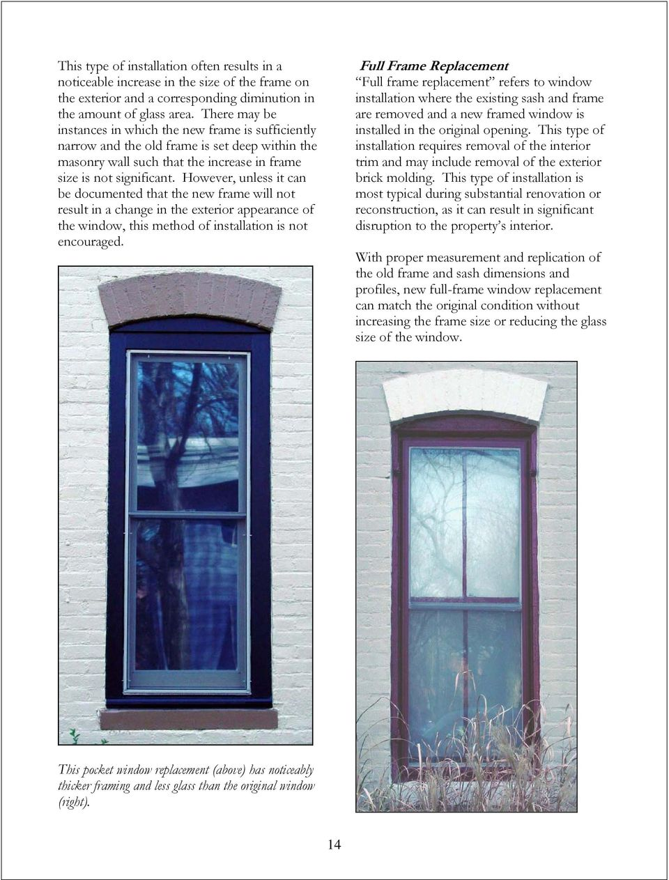 However, unless it can be documented that the new frame will not result in a change in the exterior appearance of the window, this method of installation is not encouraged.