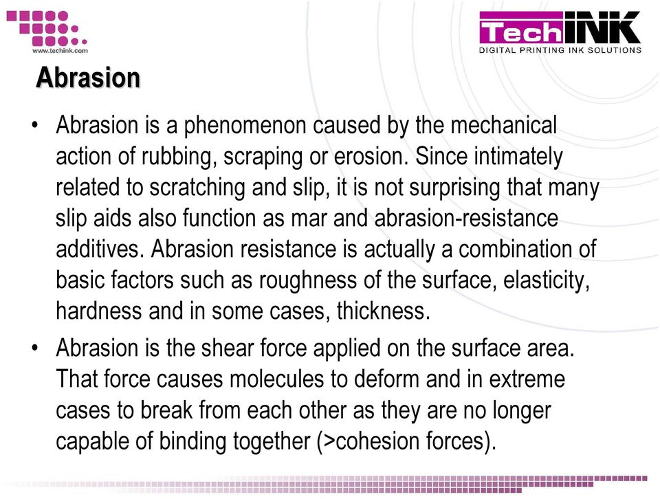 Abrasion resistance is actually a combination of basic factors such as roughness of the surface, elasticity, hardness and in some cases, thickness.