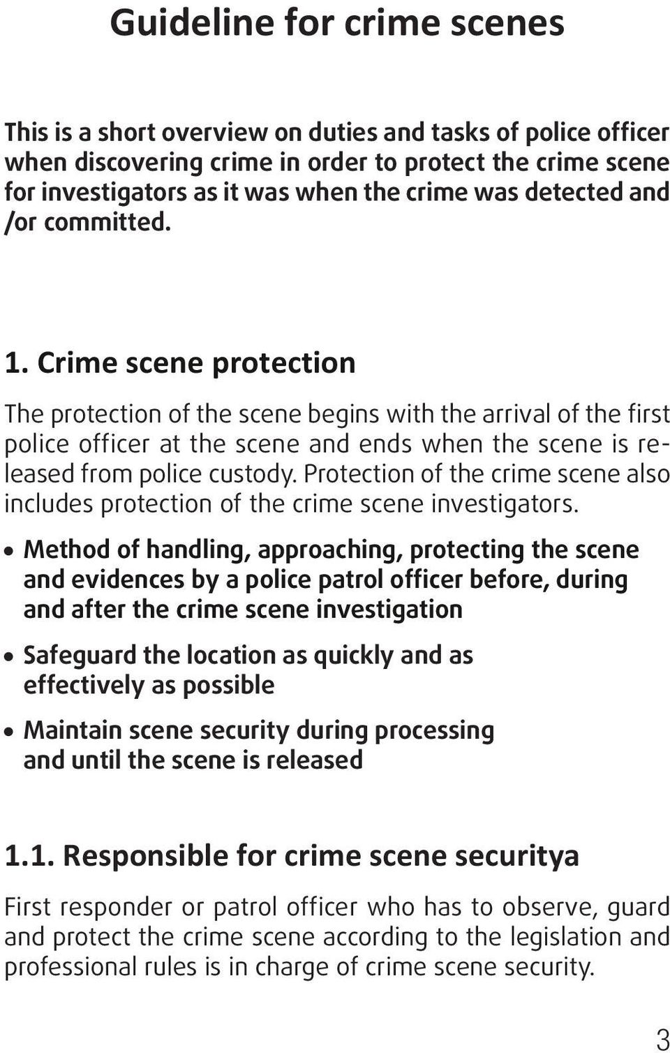 Crime scene protection The protection of the scene begins with the arrival of the first police officer at the scene and ends when the scene is released from police custody.