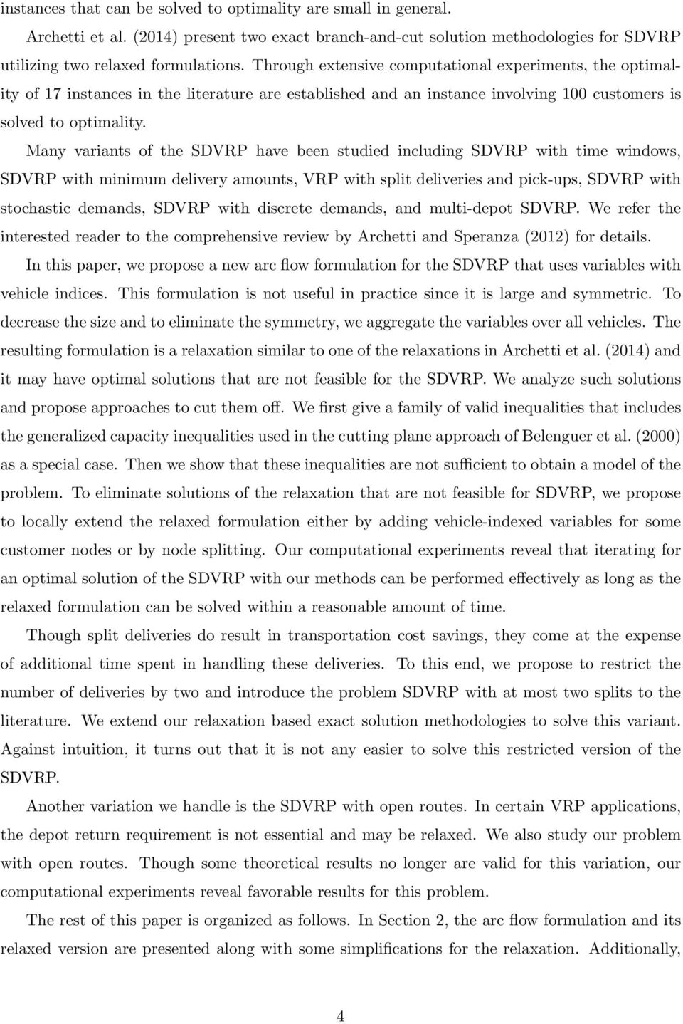 Many variants of the SDVRP have been studied including SDVRP with time windows, SDVRP with minimum delivery amounts, VRP with split deliveries and pick-ups, SDVRP with stochastic demands, SDVRP with