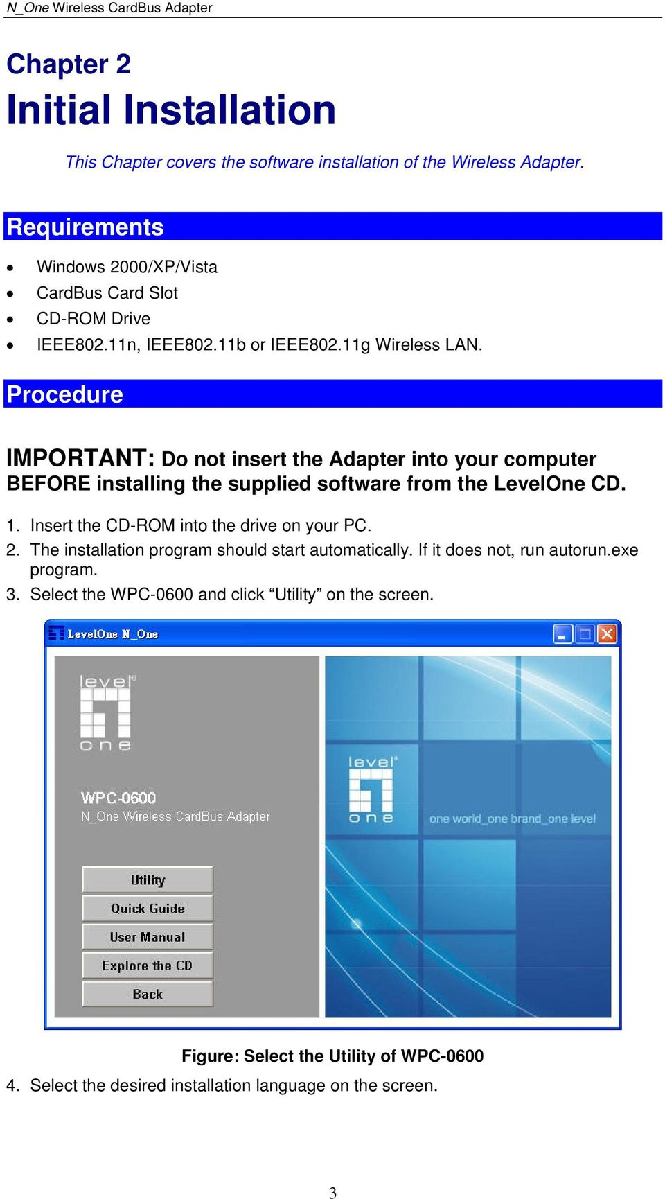Procedure IMPORTANT: Do not insert the Adapter into your computer BEFORE installing the supplied software from the LevelOne CD. 1.
