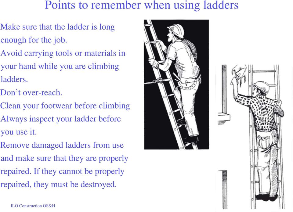 Clean your footwear before climbing Always inspect your ladder before you use it.