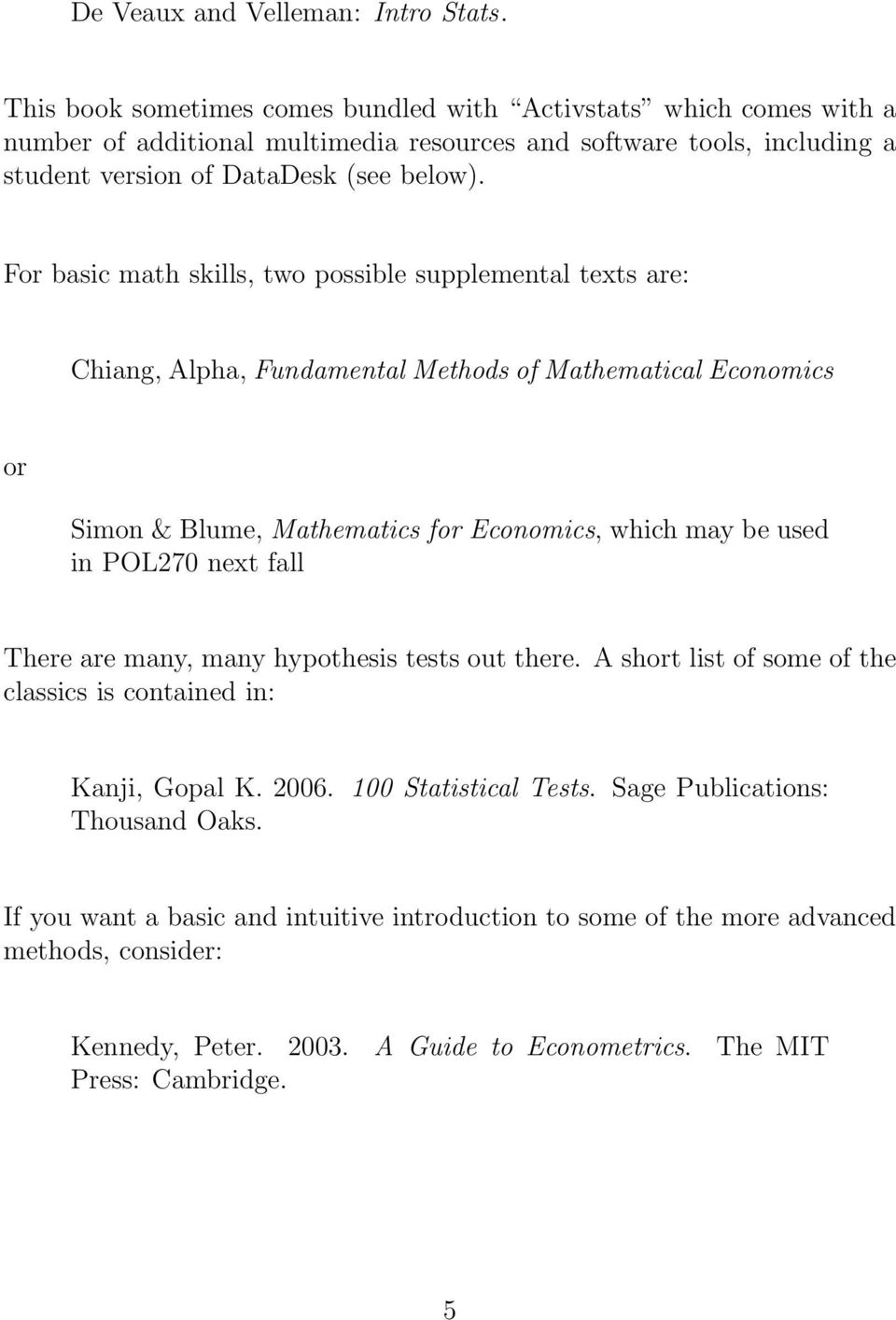 For basic math skills, two possible supplemental texts are: Chiang, Alpha, Fundamental Methods of Mathematical Economics or Simon & Blume, Mathematics for Economics, which may be used in POL270