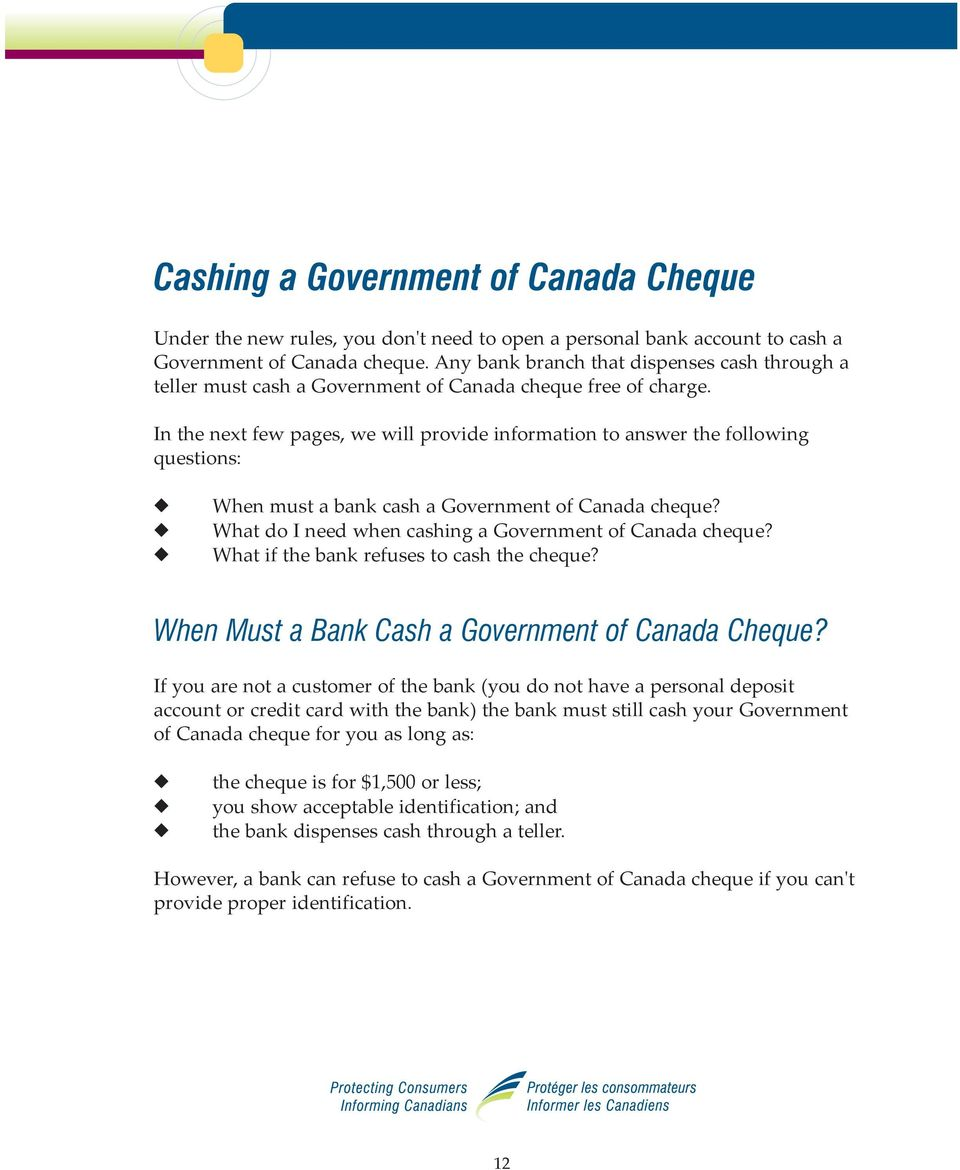 In the next few pages, we will provide information to answer the following questions: When must a bank cash a Government of Canada cheque? What do I need when cashing a Government of Canada cheque?