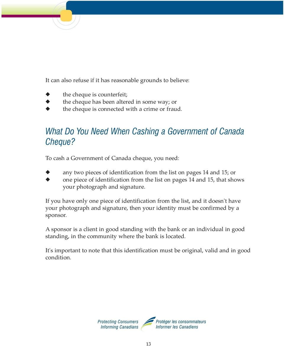To cash a Government of Canada cheque, you need: any two pieces of identification from the list on pages 14 and 15; or one piece of identification from the list on pages 14 and 15, that shows your