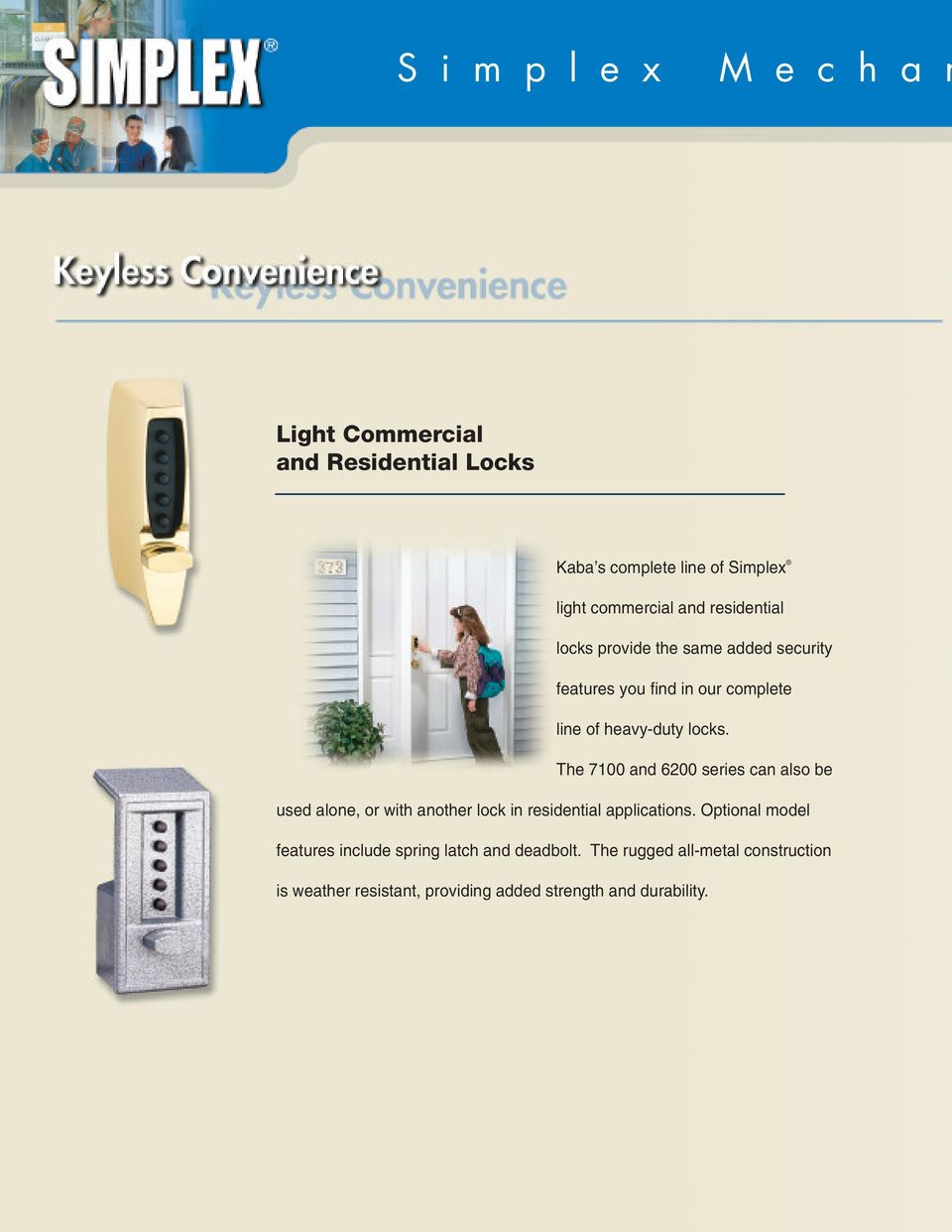 The 7100 and 6200 series can also be used alone, or with another lock in residential applications.