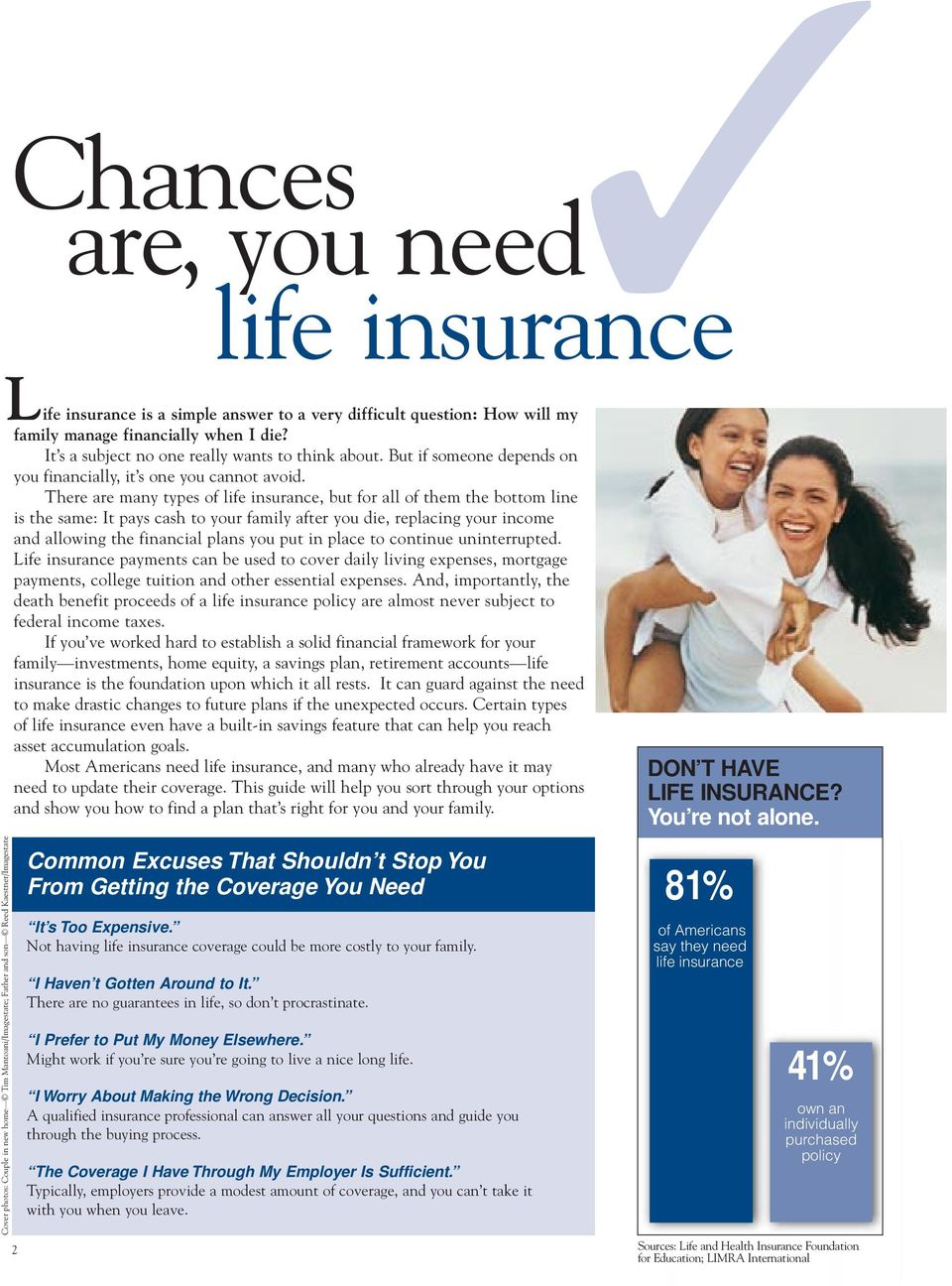 There are many types of life insurance, but for all of them the bottom line is the same: It pays cash to your family after you die, replacing your income and allowing the financial plans you put in
