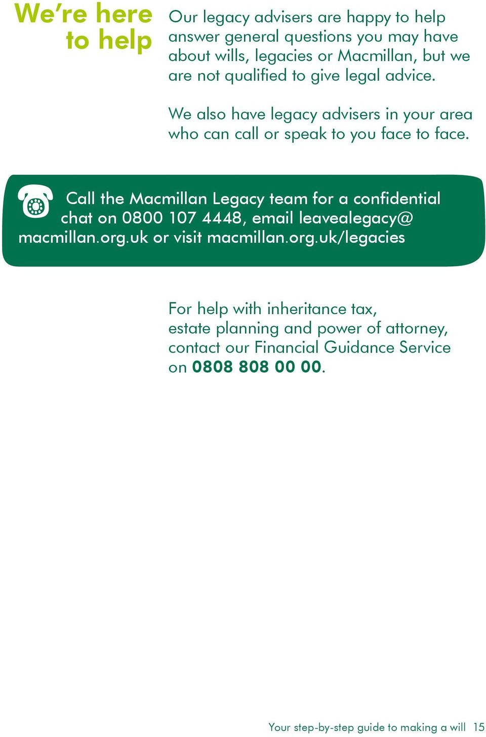 Call the Macmillan Legacy team for a confidential chat on 0800 107 4448, email leavealegacy@ macmillan.org.