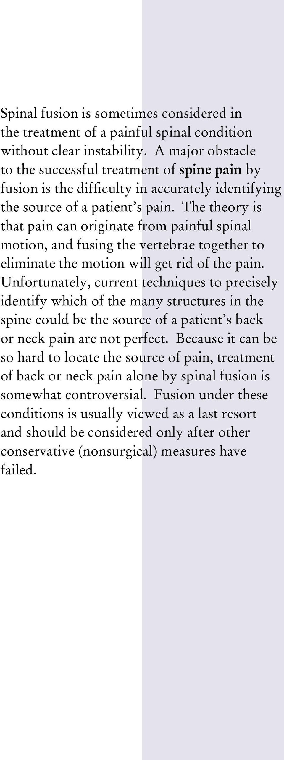 The theory is that pain can originate from painful spinal motion, and fusing the vertebrae together to eliminate the motion will get rid of the pain.