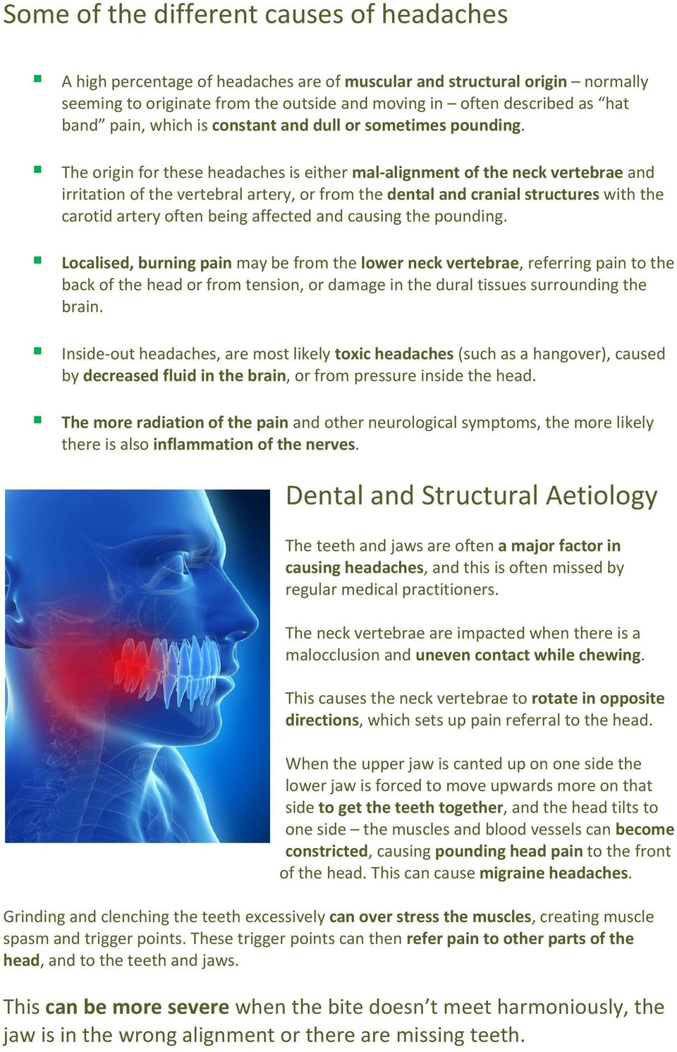 The origin for these headaches is either mal-alignment of the neck vertebrae and irritation of the vertebral artery, or from the dental and cranial structures with the carotid artery often being