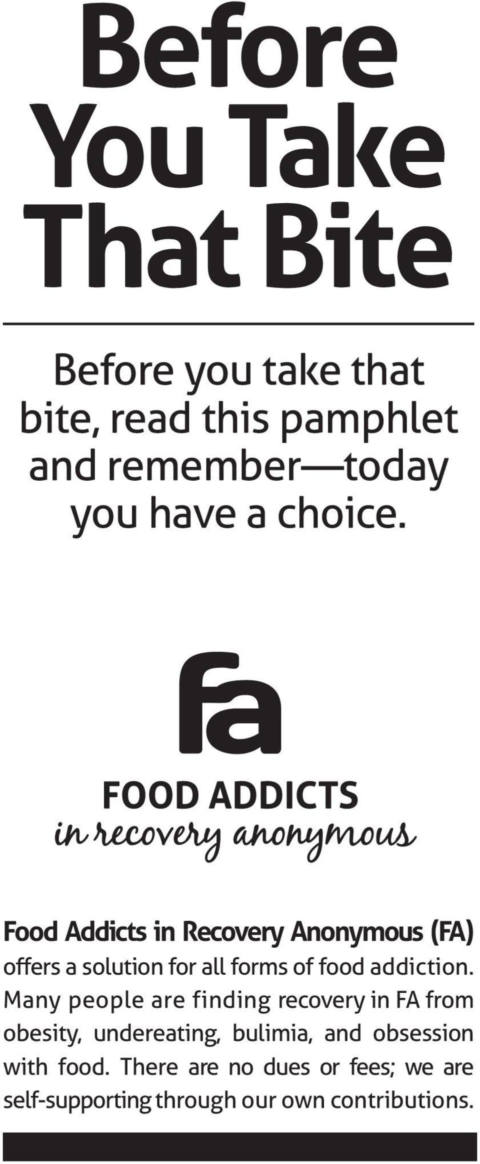 Food Addicts in Recovery Anonymous (FA) offers a solution for all forms of food addiction.