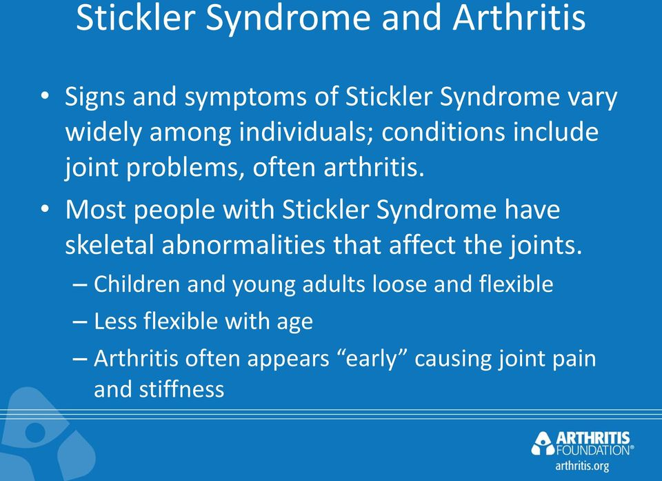 Most people with Stickler Syndrome have skeletal abnormalities that affect the joints.