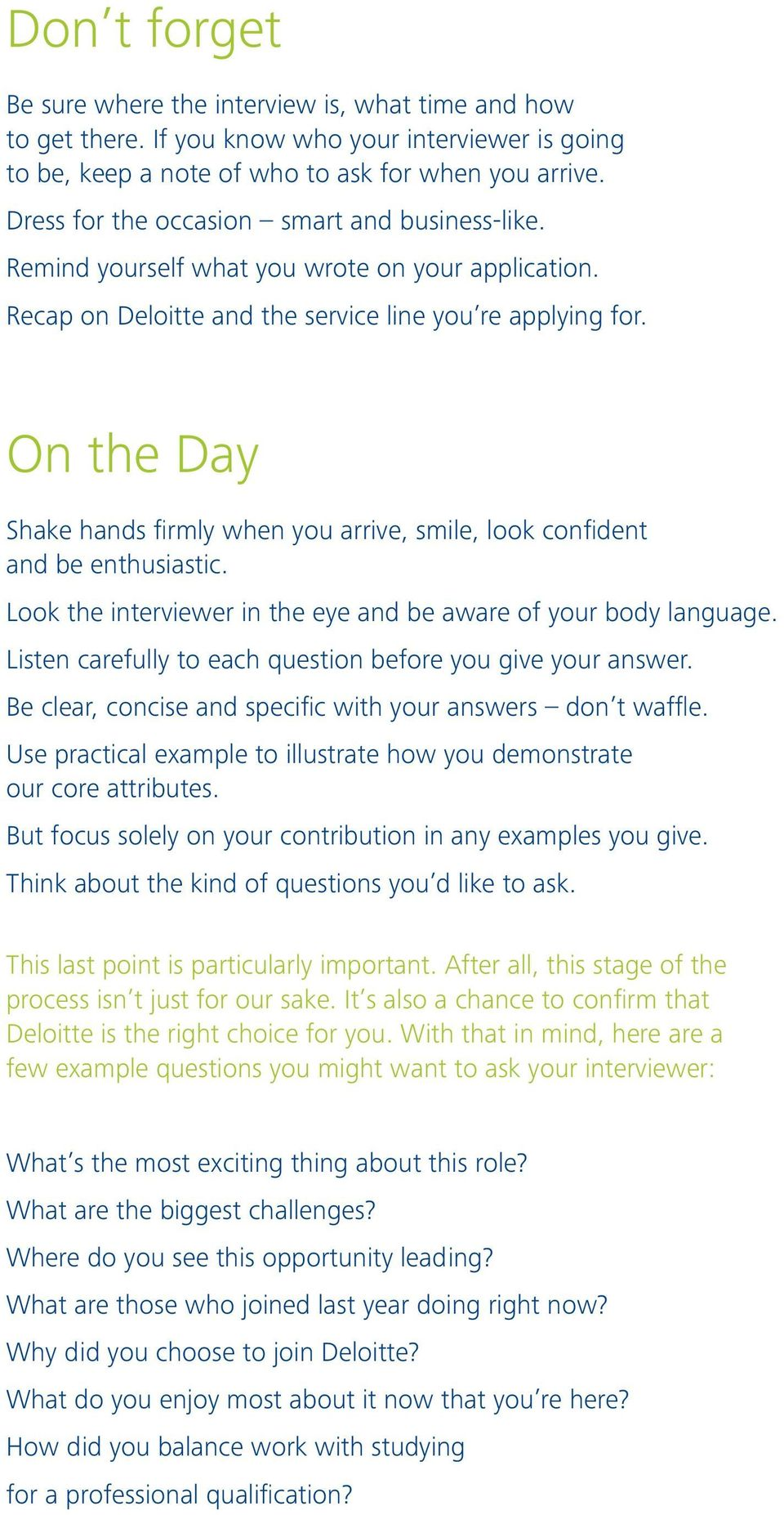 On the Day Shake hands firmly when you arrive, smile, look confident and be enthusiastic. Look the interviewer in the eye and be aware of your body language.