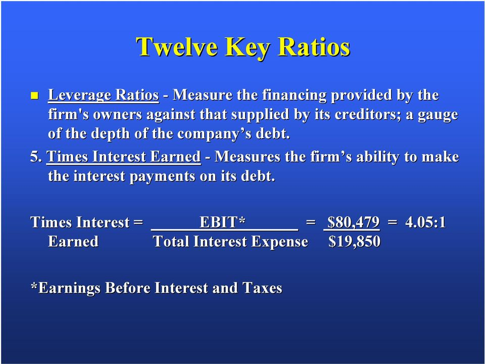 Times Interest Earned - Measures the firm s ability to make the interest payments on its debt.
