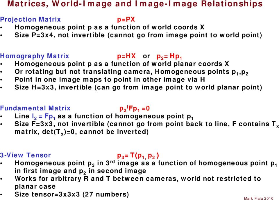 other image via H Size H=3x3, invertible (can go from image point to world planar point) Fundamental Matrix p 2t Fp 1 =0 Line l 2 = Fp 1 as a function of homogeneous point p 1 Size F=3x3, not