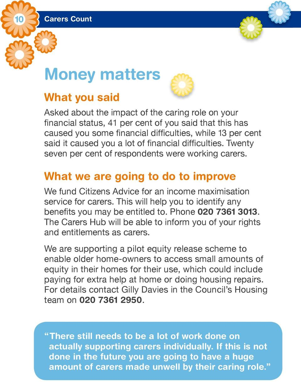 What we are going to do to improve We fund Citizens Advice for an income maximisation service for carers. This will help you to identify any benefits you may be entitled to. Phone 020 7361 3013.