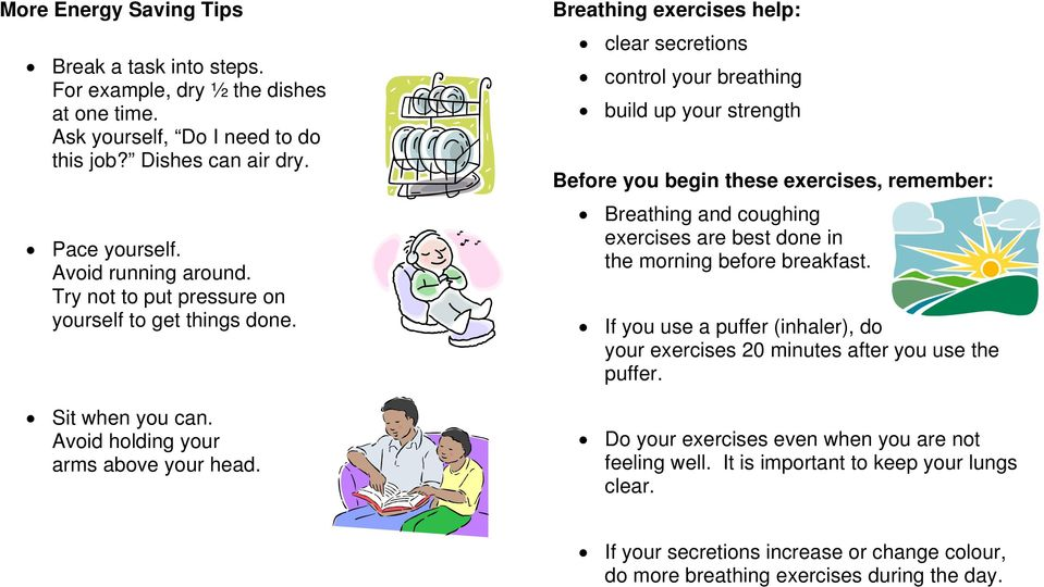 Breathing exercises help: clear secretions control your breathing build up your strength Before you begin these exercises, remember: Breathing and coughing exercises are best done in the morning