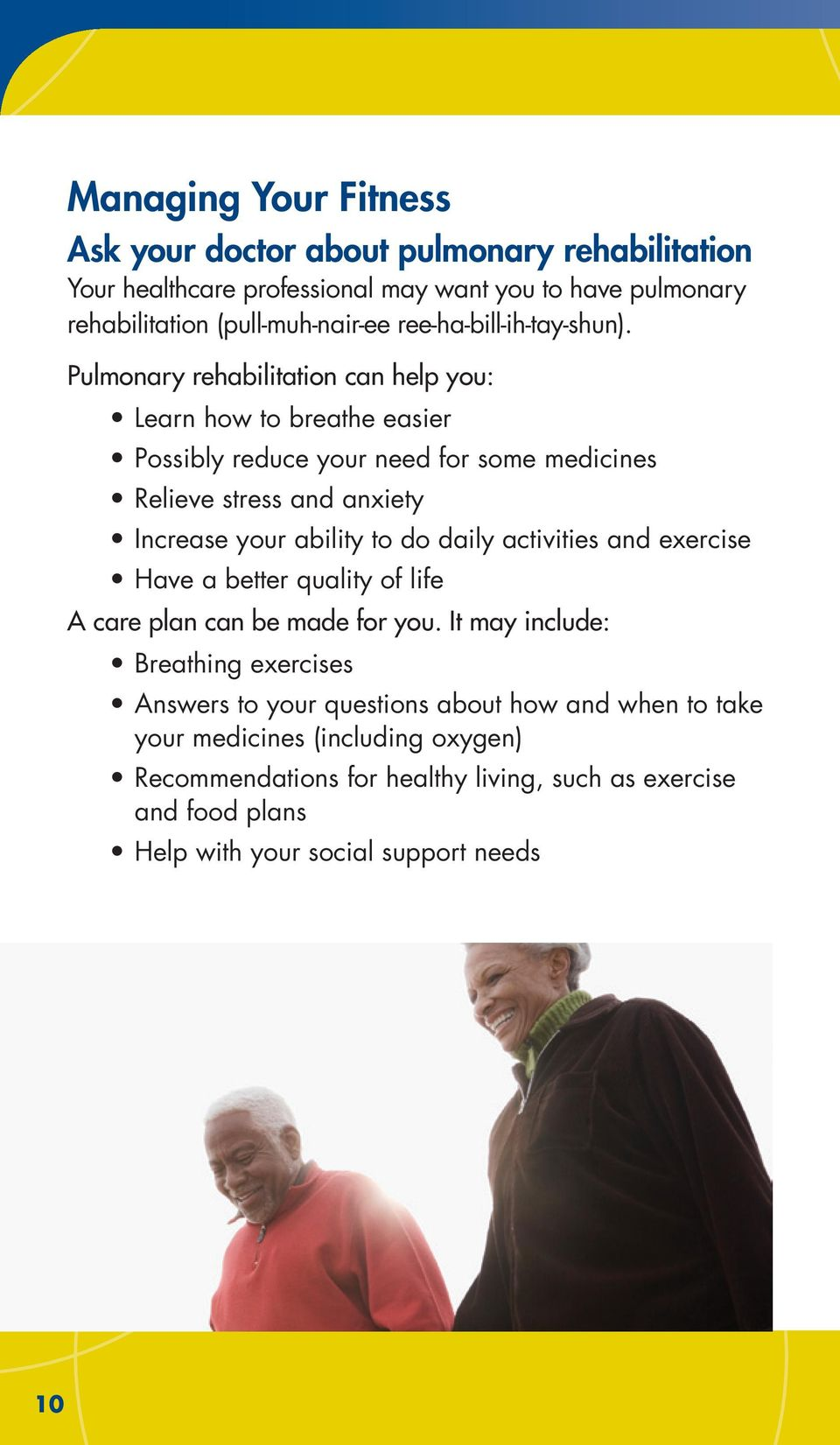 Pulmonary rehabilitation can help you: Learn how to breathe easier Possibly reduce your need for some medicines Relieve stress and anxiety Increase your ability to do