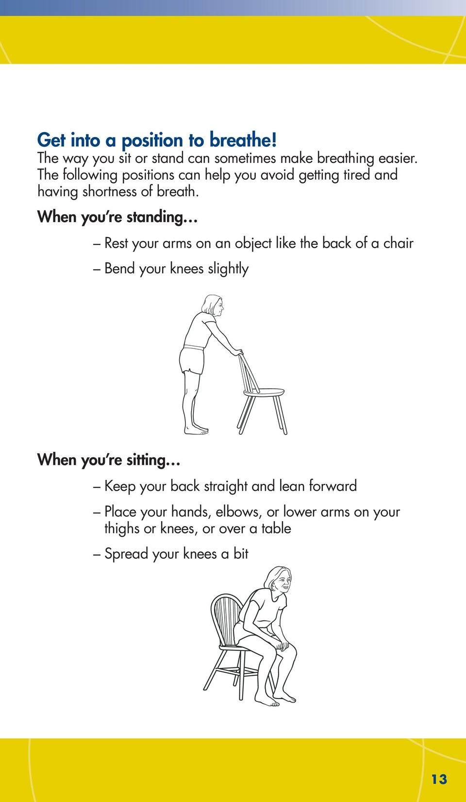When you re standing Rest your arms on an object like the back of a chair Bend your knees slightly When you re