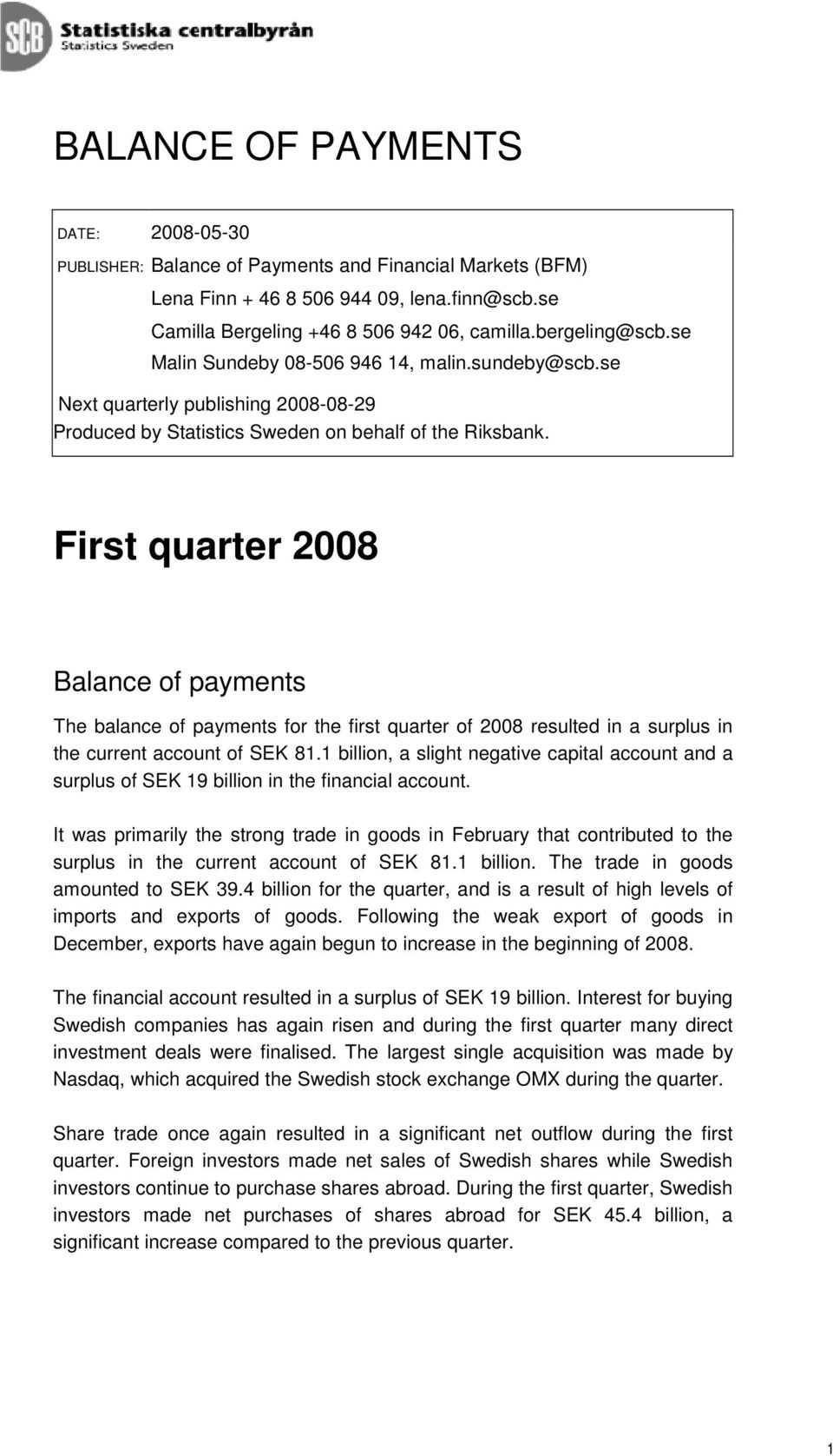 Firs quarer 2008 Balance of paymens The balance of paymens for he firs quarer of 2008 resuled in a surplus in he curren accoun of SEK 81.