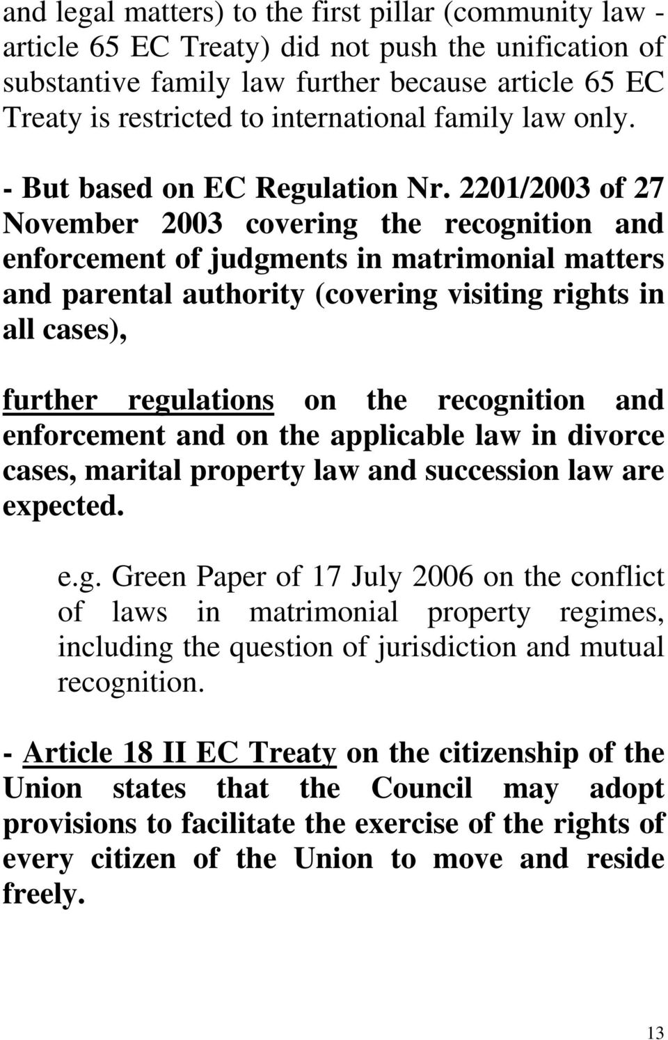 2201/2003 of 27 November 2003 covering the recognition and enforcement of judgments in matrimonial matters and parental authority (covering visiting rights in all cases), further regulations on the