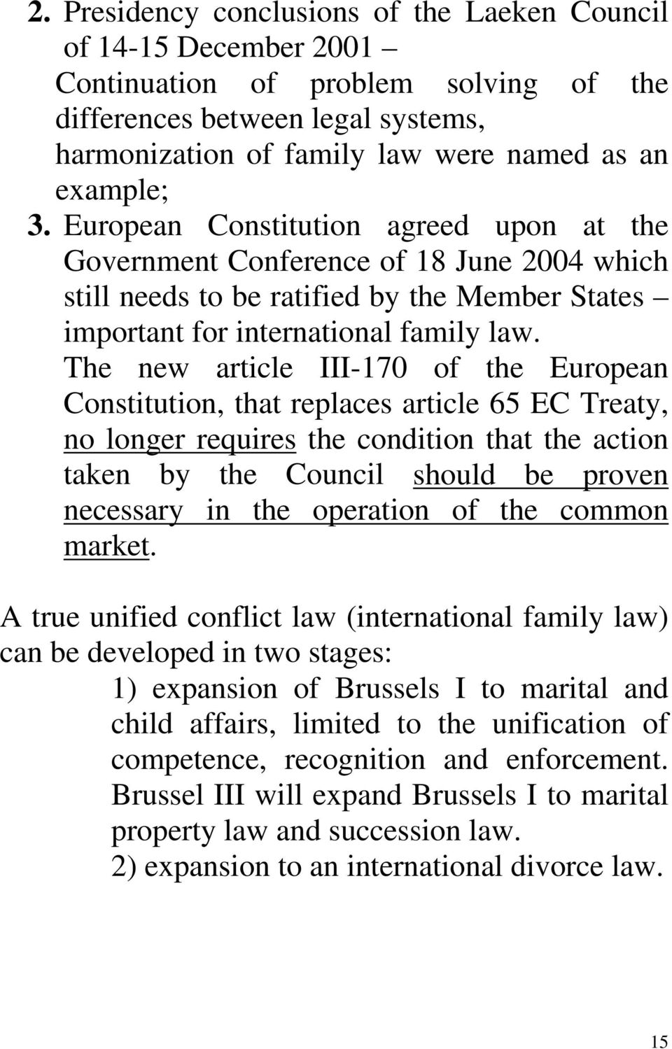 The new article III-170 of the European Constitution, that replaces article 65 EC Treaty, no longer requires the condition that the action taken by the Council should be proven necessary in the