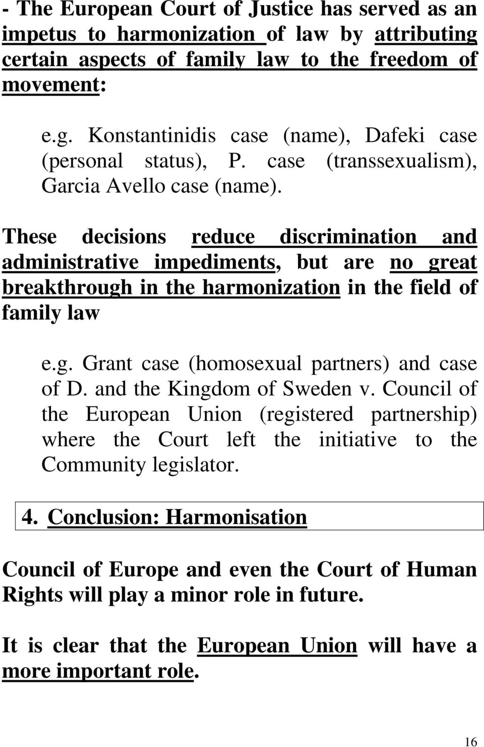 g. Grant case (homosexual partners) and case of D. and the Kingdom of Sweden v. Council of the European Union (registered partnership) where the Court left the initiative to the Community legislator.