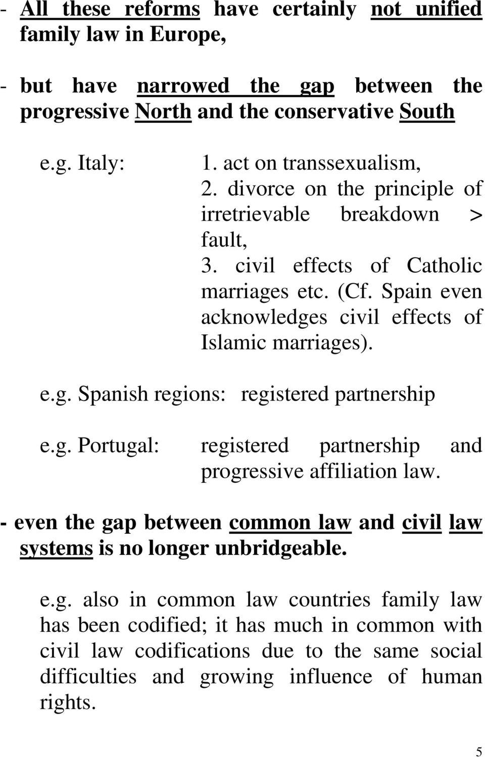 Spain even acknowledges civil effects of Islamic marriages). e.g. Spanish regions: registered partnership e.g. Portugal: registered partnership and progressive affiliation law.