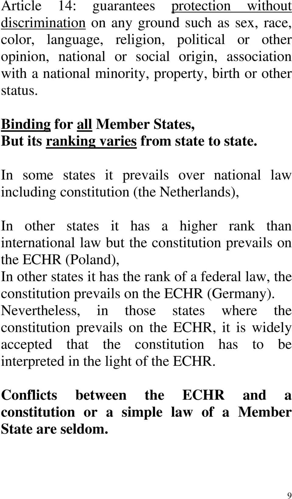 In some states it prevails over national law including constitution (the Netherlands), In other states it has a higher rank than international law but the constitution prevails on the ECHR (Poland),