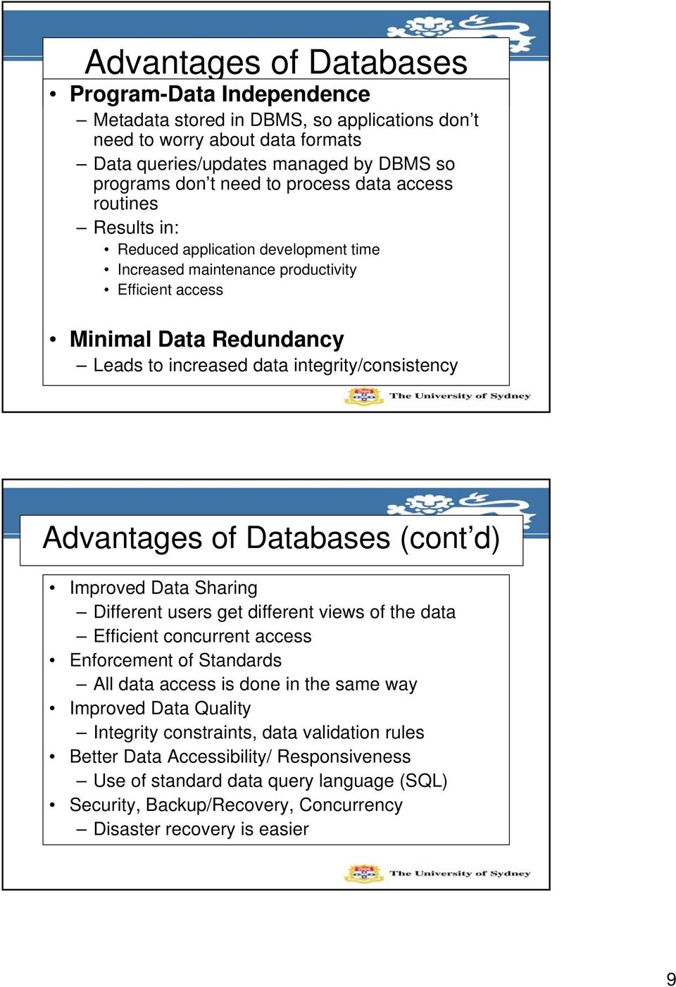 Advantages of Databases (cont d) Improved Data Sharing Different users get different views of the data Efficient concurrent access Enforcement of Standards All data access is done in the same way