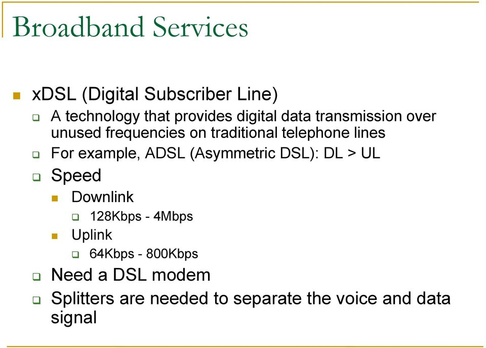 For example, ADSL (Asymmetric DSL): DL > UL Speed Downlink Uplink 128Kbps - 4Mbps