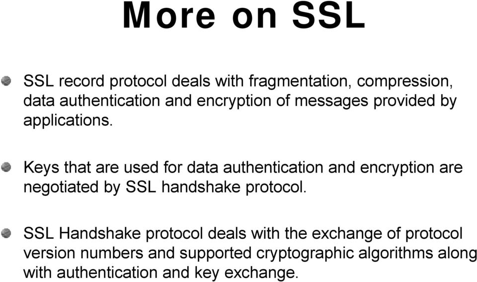 Keys that are used for data authentication and encryption are negotiated by SSL handshake protocol.