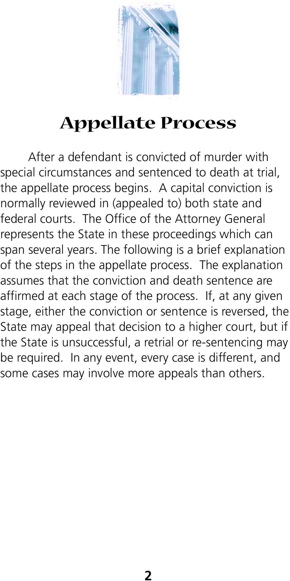 The following is a brief explanation of the steps in the appellate process. The explanation assumes that the conviction and death sentence are affirmed at each stage of the process.