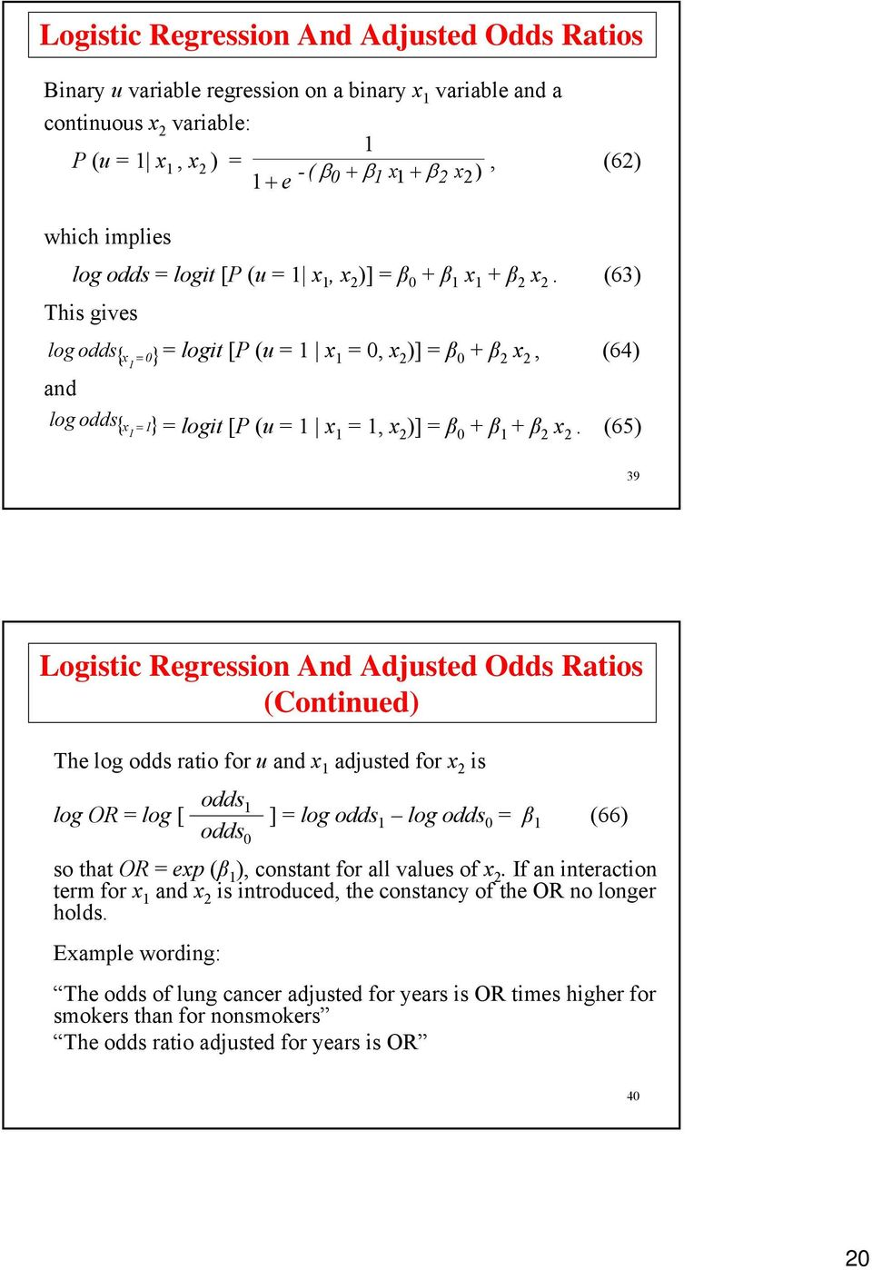(65) 39 Logistic Regression And Adjusted Odds Ratios (Continued) The log odds ratio for u and adjusted for 2 is odds log OR = log [ ] = log odds log odds = (66) odds so that OR = ep ( ), constant for