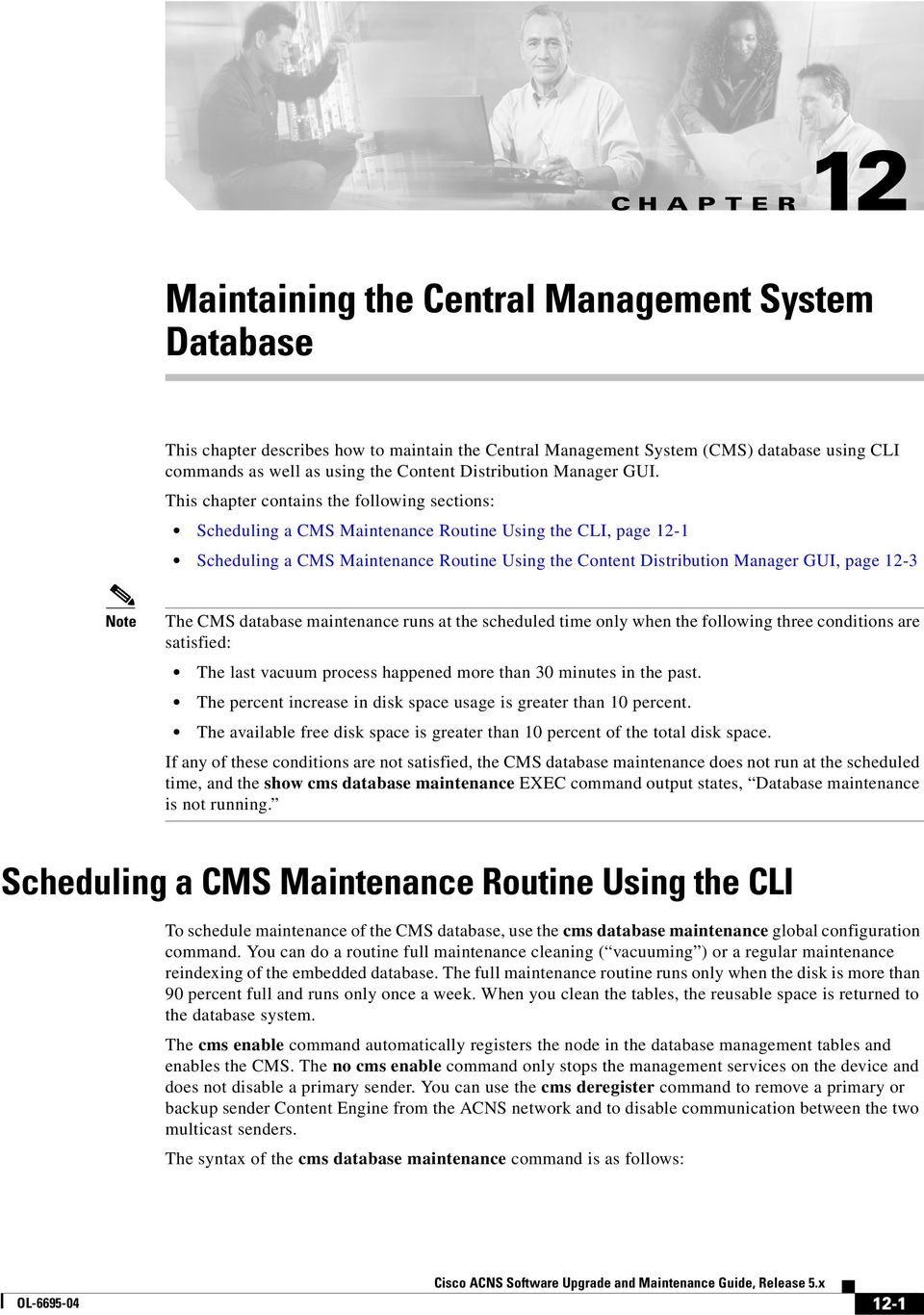 This chapter contains the following sections: Scheduling a CMS Maintenance Routine Using the CLI, page 12-1, page 12-3 Note The CMS database maintenance runs at the scheduled time only when the