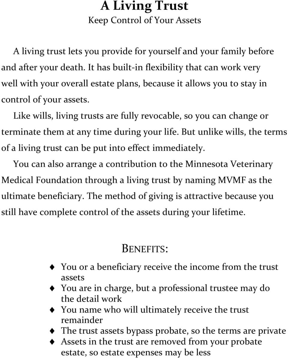 Like wills, living trusts are fully revocable, so you can change or terminate them at any time during your life. But unlike wills, the terms of a living trust can be put into effect immediately.