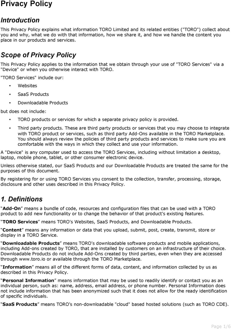 "Scope of Privacy Policy This Privacy Policy applies to the information that we obtain through your use of ""TORO Services"" via a ""Device"" or when you otherwise interact with TORO."
