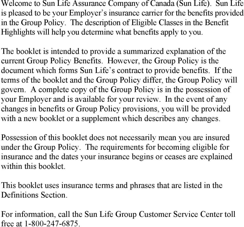 The booklet is intended to provide a summarized explanation of the current Group Policy Benefits. However, the Group Policy is the document which forms Sun Life s contract to provide benefits.