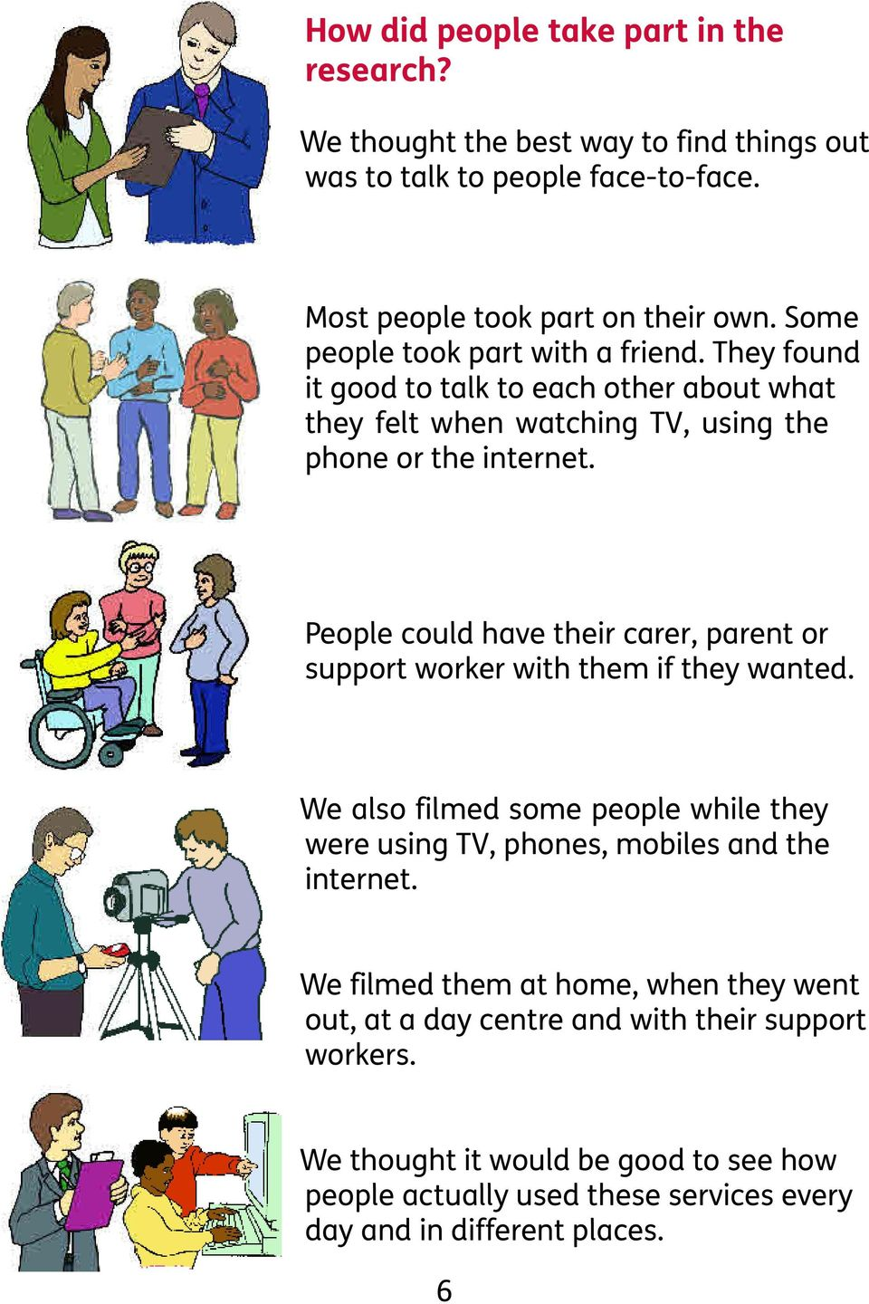 People could have their carer, parent or support worker with them if they wanted. We also filmed some people while they were using TV, phones, mobiles and the internet.