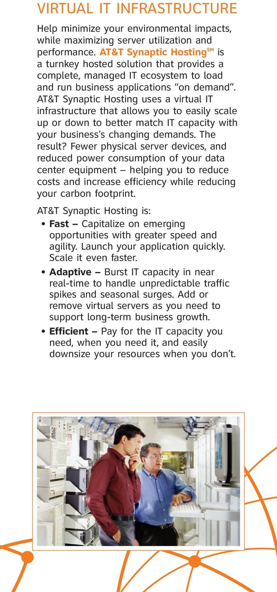 AT&T Synaptic Hosting uses a virtual IT infrastructure that allows you to easily scale up or down to better match IT capacity with your business s changing demands. The result?