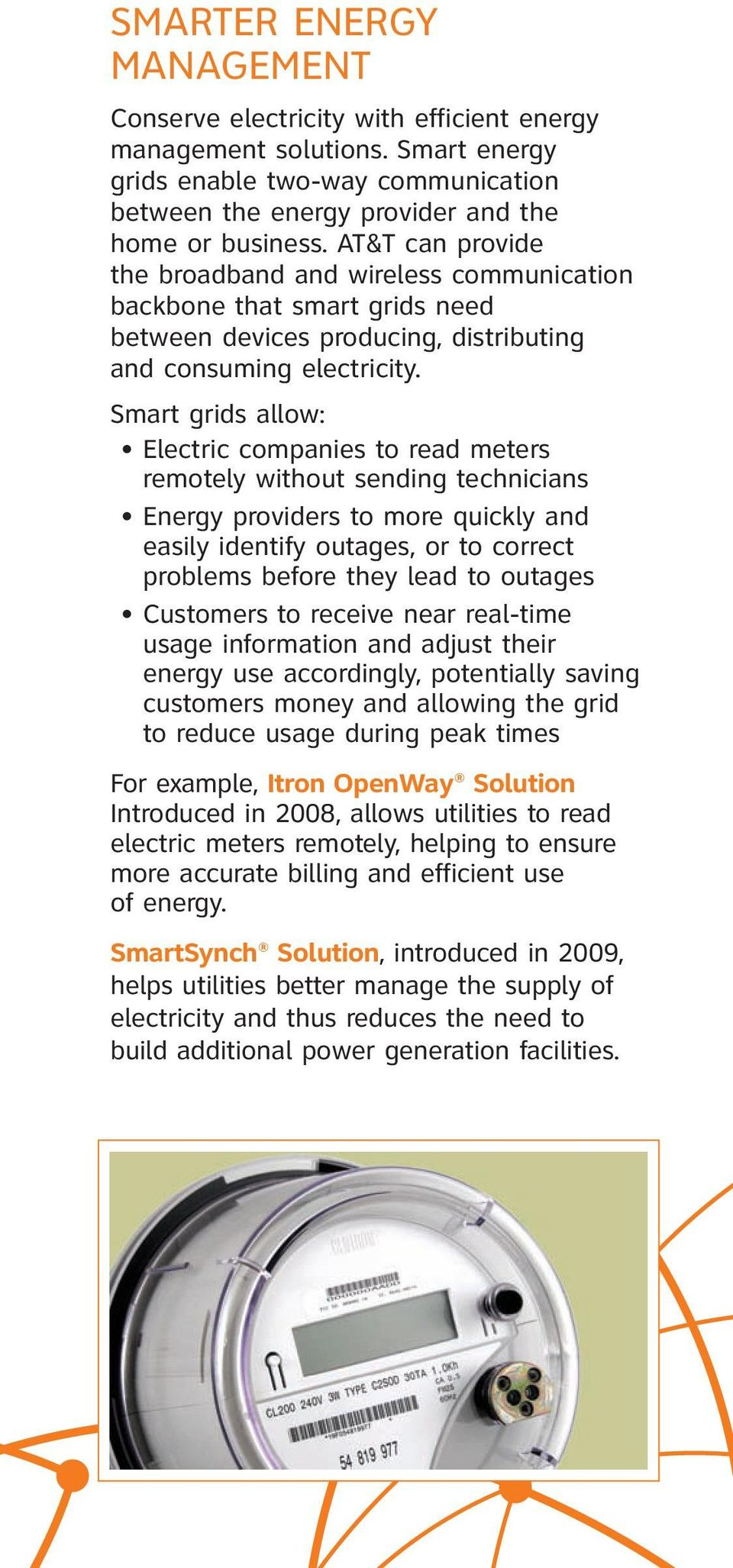 Smart grids allow: Electric companies to read meters remotely without sending technicians Energy providers to more quickly and easily identify outages, or to correct problems before they lead to