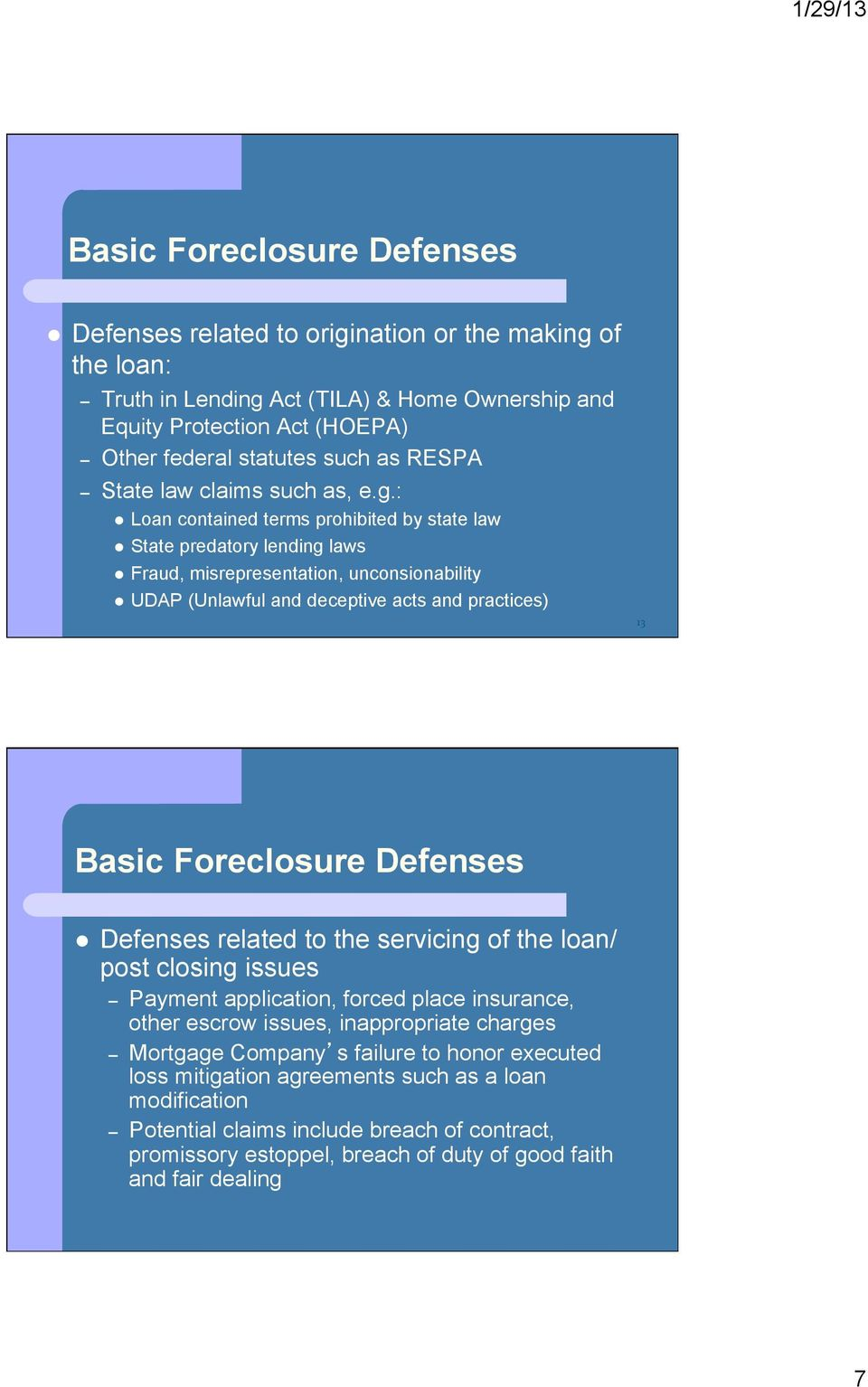 : Loan contained terms prohibited by state law State predatory lending laws Fraud, misrepresentation, unconsionability UDAP (Unlawful and deceptive acts and practices) 13 Basic Foreclosure Defenses