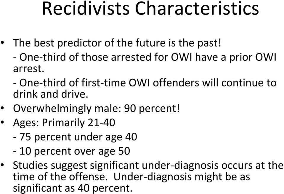One third of first time OWI offenders will continue to drink and drive. Overwhelmingly male: 90 percent!