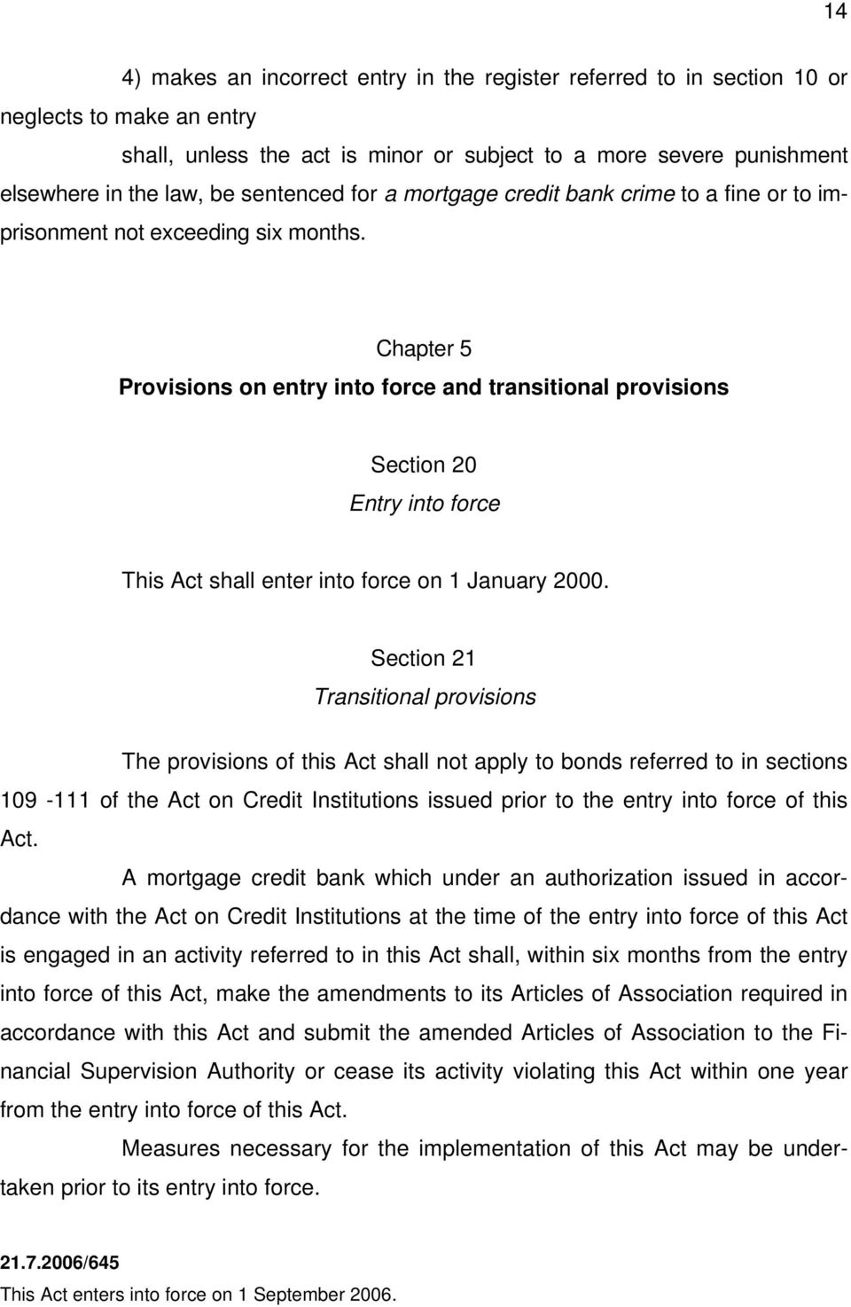 Chapter 5 Provisions on entry into force and transitional provisions Section 20 Entry into force This Act shall enter into force on 1 January 2000.