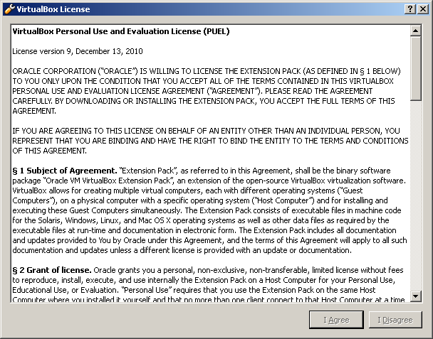 "Step 43: Read the ""VirtualBox License"" that is displayed: * VirtualBox Personal Use and Evaluation License (PUEL) License version 9, December 13, 2010 ORACLE CORPORATION ( ORACLE ) IS WILLING TO"