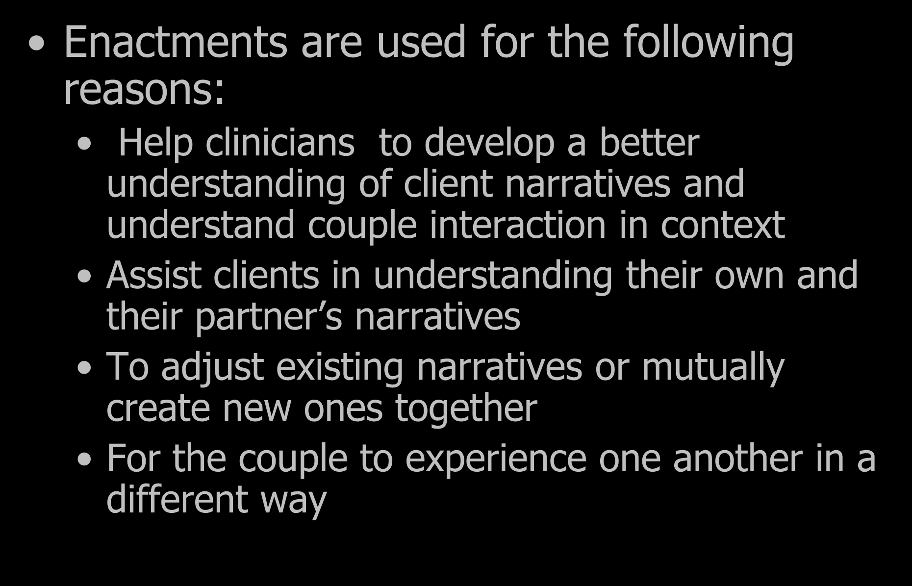 Enactments Enactments are used for the following reasons: Help clinicians to develop a better understanding of client narratives and understand couple interaction in context Assist